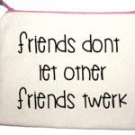 Quotes friends don't let other friends twerk