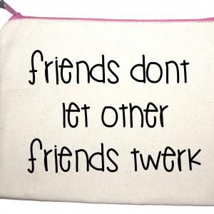 Quotes friends don't let other friends twerk