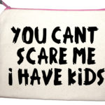 Make up bags you can't scare me I have kiids