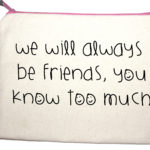Quotes on bags We will always be friends you know too much