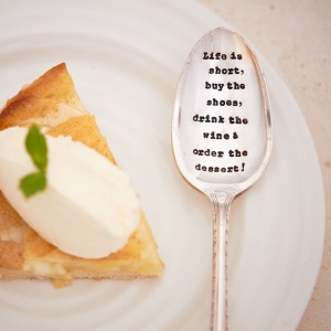 life is short, buy the shoes, drink the win & order the dessert spoon